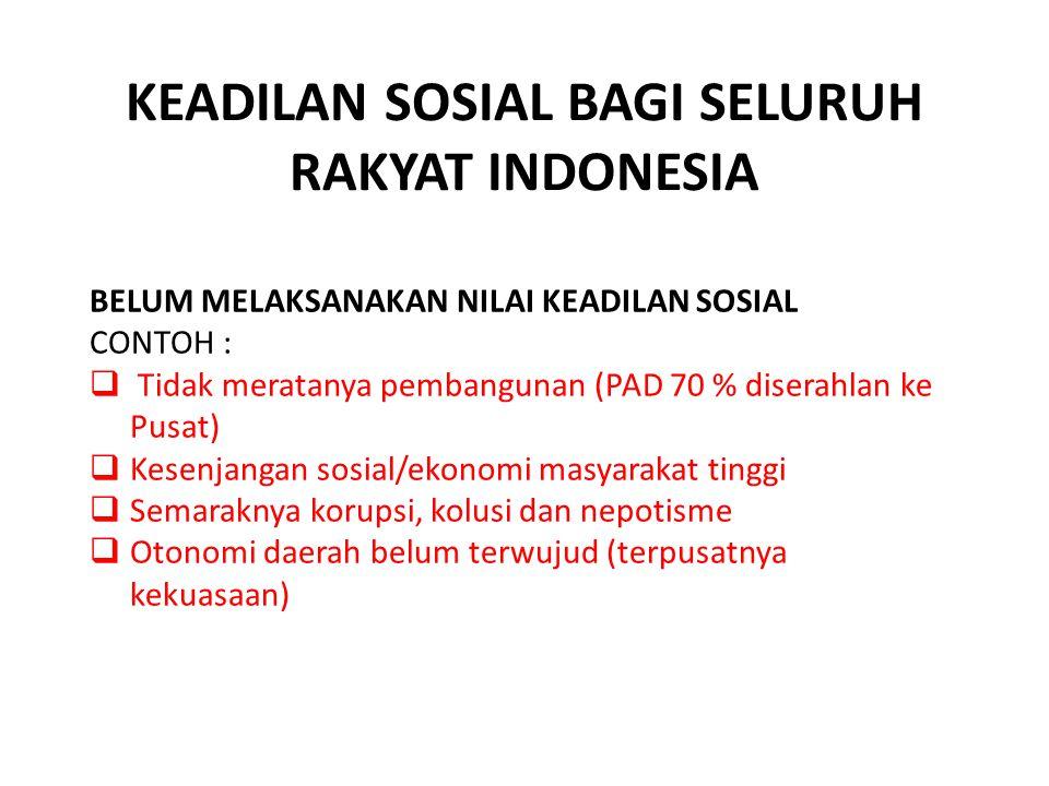 KEADILAN SOSIAL BAGI SELURUH RAKYAT INDONESIA BELUM MELAKSANAKAN NILAI KEADILAN SOSIAL CONTOH :  Tidak meratanya pembangunan (PAD 70 % diserahlan ke Pusat)  Kesenjangan sosial/ekonomi masyarakat tinggi  Semaraknya korupsi, kolusi dan nepotisme  Otonomi daerah belum terwujud (terpusatnya kekuasaan)