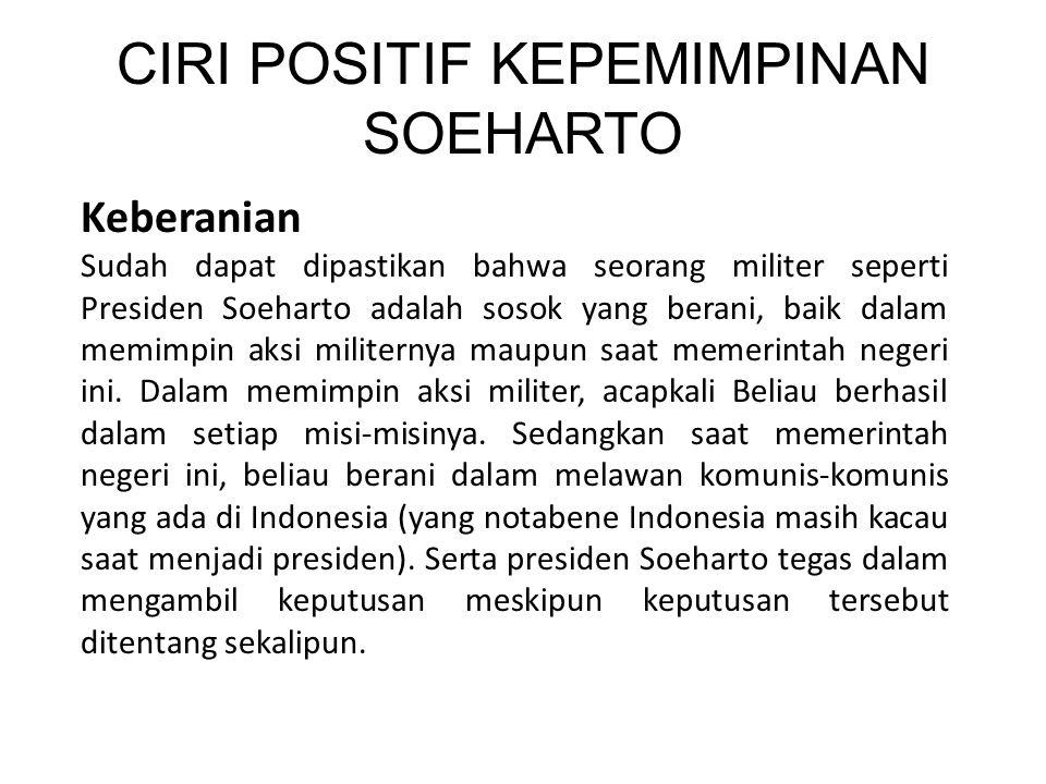 CIRI POSITIF KEPEMIMPINAN SOEHARTO Keberanian Sudah dapat dipastikan bahwa seorang militer seperti Presiden Soeharto adalah sosok yang berani, baik dalam memimpin aksi militernya maupun saat memerintah negeri ini.