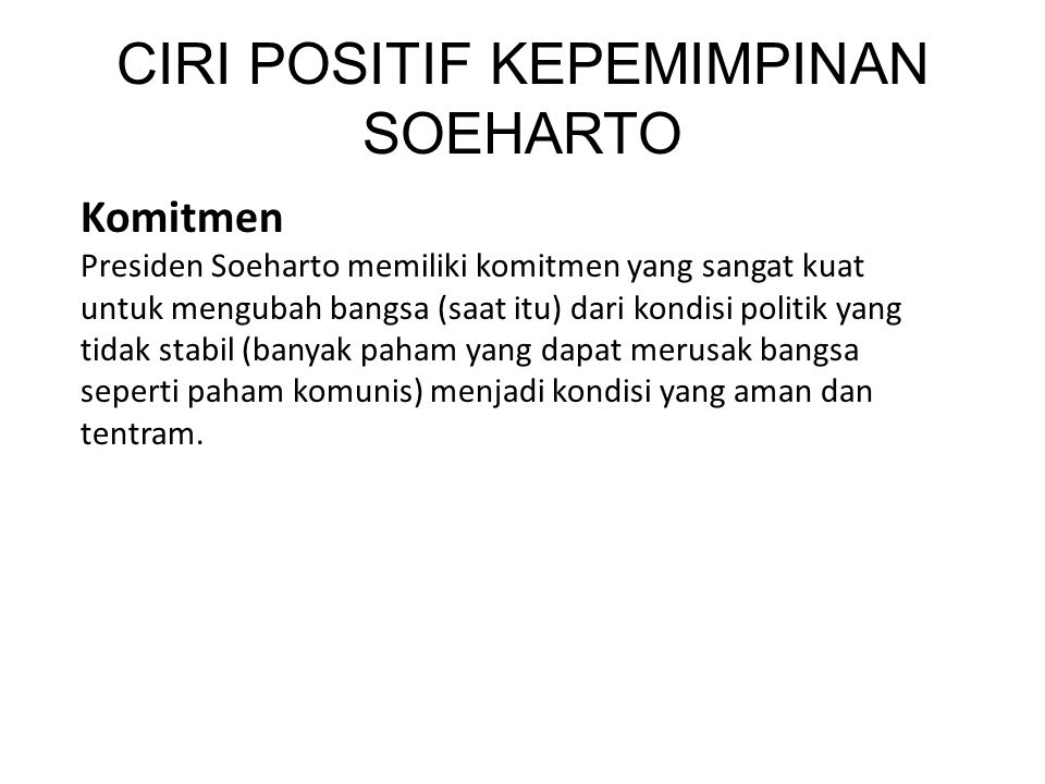 Komitmen Presiden Soeharto memiliki komitmen yang sangat kuat untuk mengubah bangsa (saat itu) dari kondisi politik yang tidak stabil (banyak paham yang dapat merusak bangsa seperti paham komunis) menjadi kondisi yang aman dan tentram.