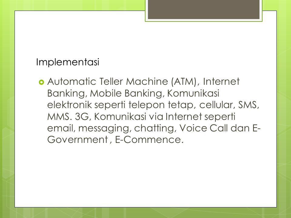Implementasi  Automatic Teller Machine (ATM), Internet Banking, Mobile Banking, Komunikasi elektronik seperti telepon tetap, cellular, SMS, MMS.