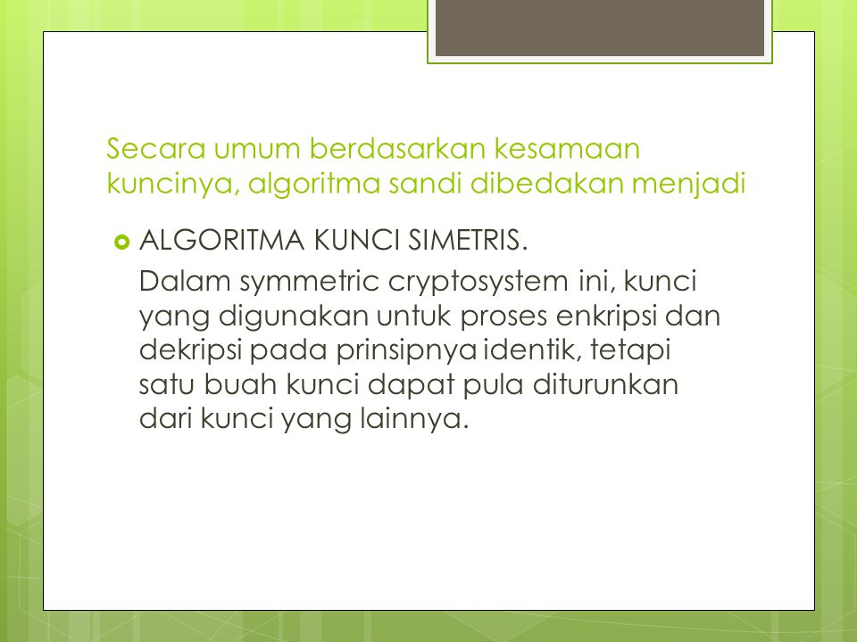 Secara umum berdasarkan kesamaan kuncinya, algoritma sandi dibedakan menjadi  ALGORITMA KUNCI SIMETRIS.