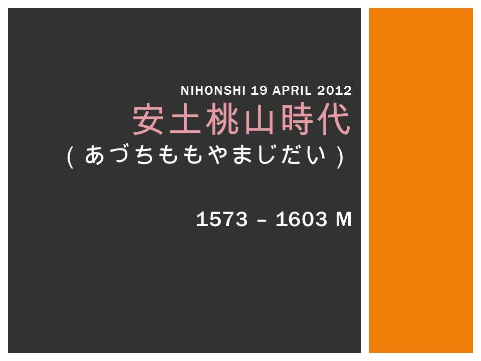 1573 – 1603 M NIHONSHI 19 APRIL 2012 安土桃山時代 (あづちももやまじだい)
