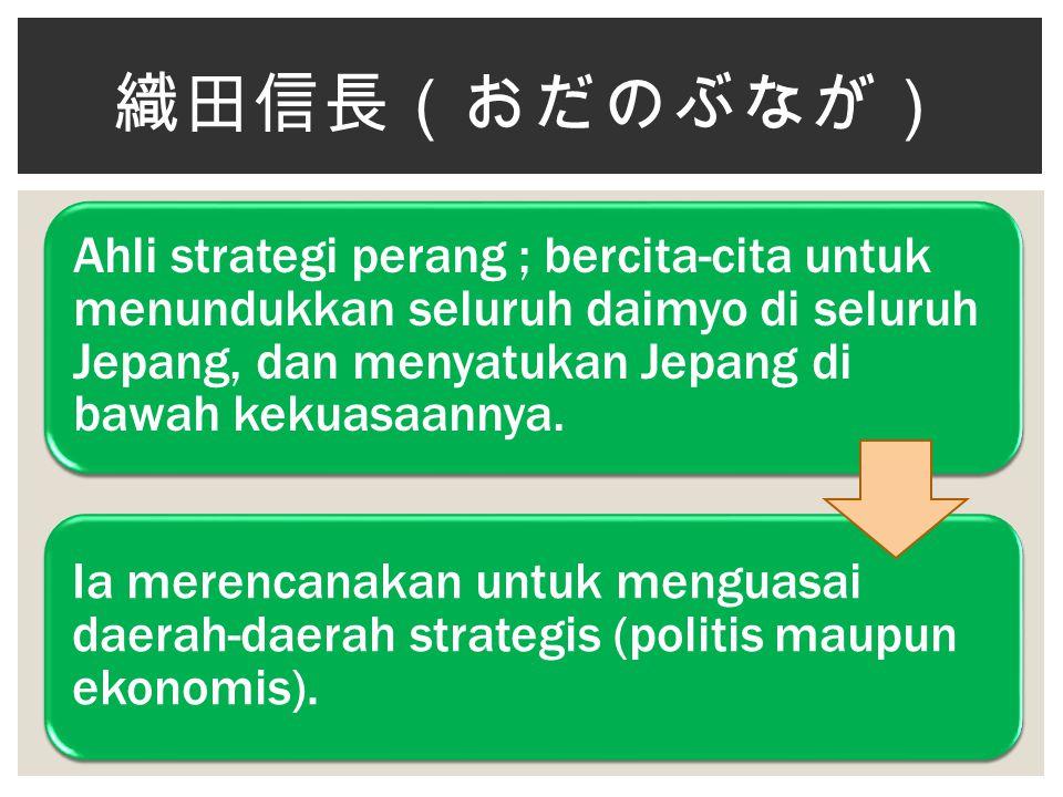 Ahli strategi perang ; bercita-cita untuk menundukkan seluruh daimyo di seluruh Jepang, dan menyatukan Jepang di bawah kekuasaannya. Ia merencanakan u