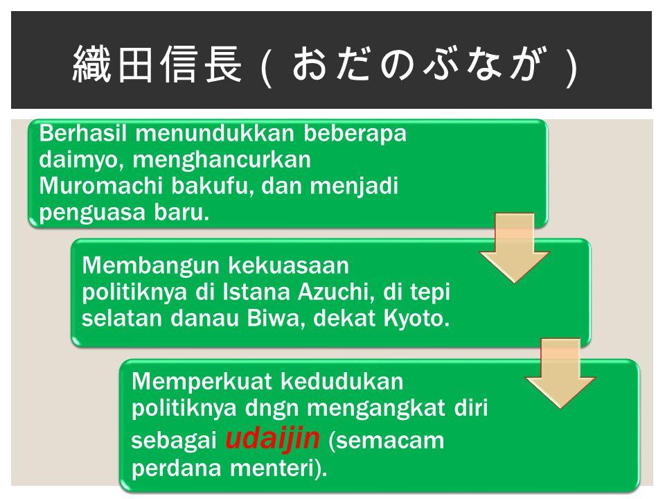 Berhasil menundukkan beberapa daimyo, menghancurkan Muromachi bakufu, dan menjadi penguasa baru. Membangun kekuasaan politiknya di Istana Azuchi, di t