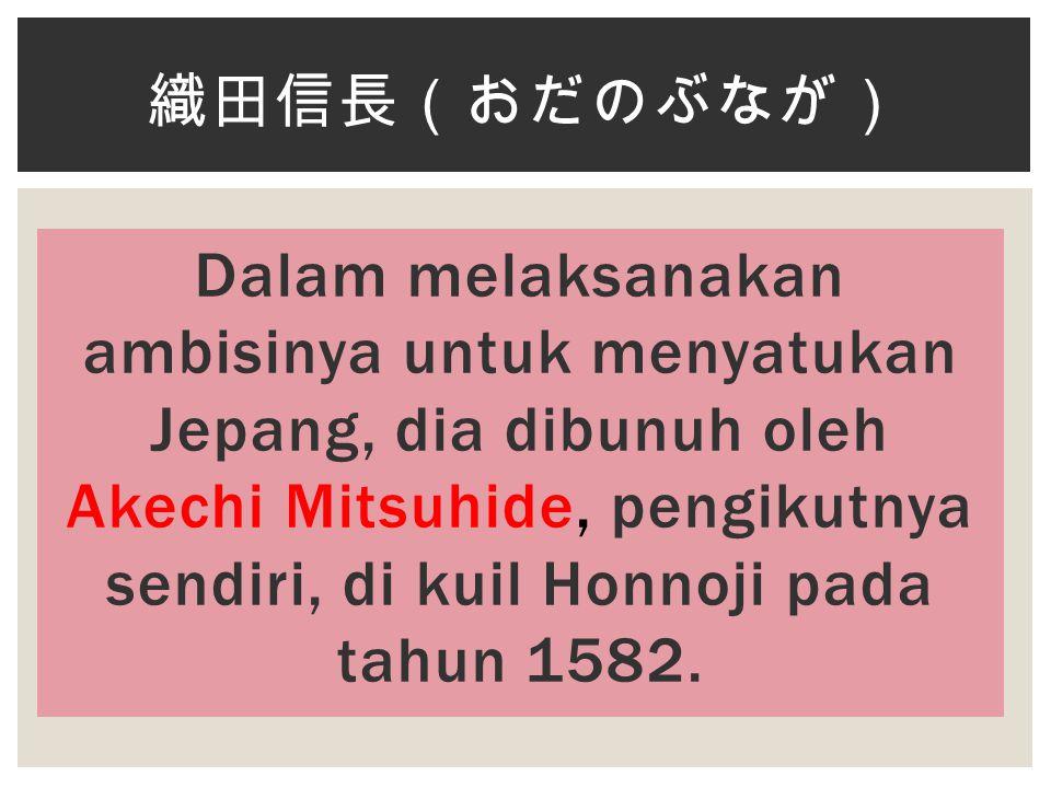 Dalam melaksanakan ambisinya untuk menyatukan Jepang, dia dibunuh oleh Akechi Mitsuhide, pengikutnya sendiri, di kuil Honnoji pada tahun 1582.