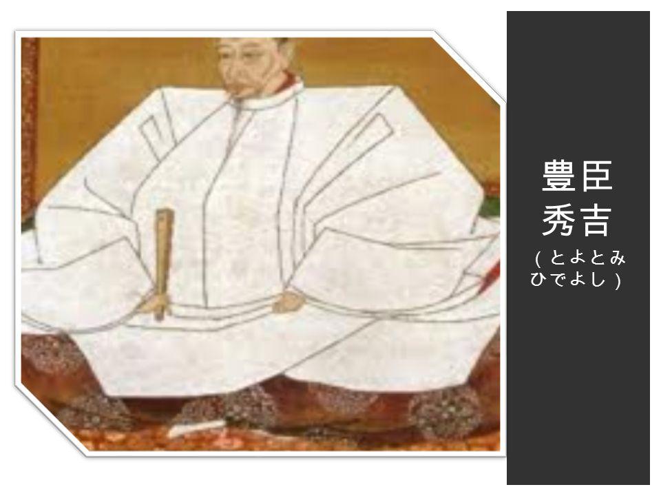 豊臣 秀吉 (とよとみ ひでよし)
