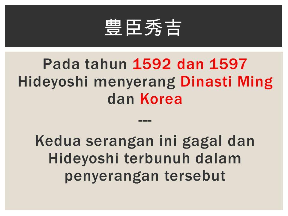 Pada tahun 1592 dan 1597 Hideyoshi menyerang Dinasti Ming dan Korea --- Kedua serangan ini gagal dan Hideyoshi terbunuh dalam penyerangan tersebut 豊臣秀吉