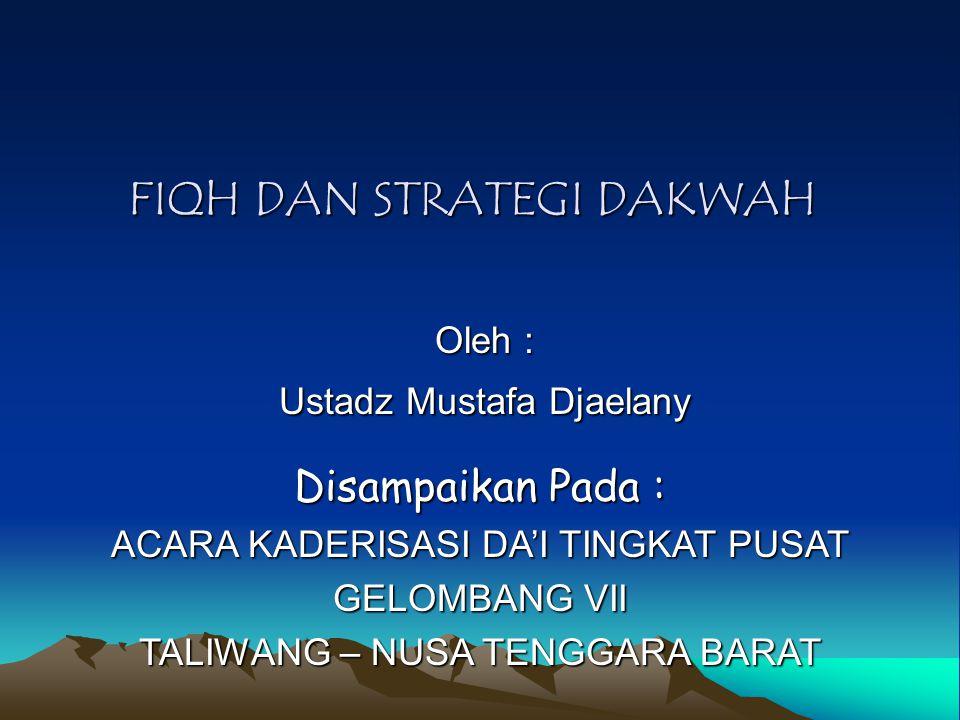 FIQH DAN STRATEGI DAKWAH Oleh : Ustadz Mustafa Djaelany Disampaikan Pada : ACARA KADERISASI DA'I TINGKAT PUSAT GELOMBANG VII TALIWANG – NUSA TENGGARA