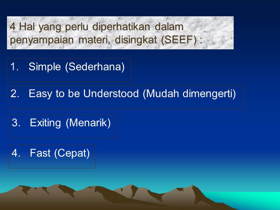 1.Simple (Sederhana) 4 Hal yang perlu diperhatikan dalam penyampaian materi, disingkat (SEEF) : 2. Easy to be Understood (Mudah dimengerti) 3. Exiting