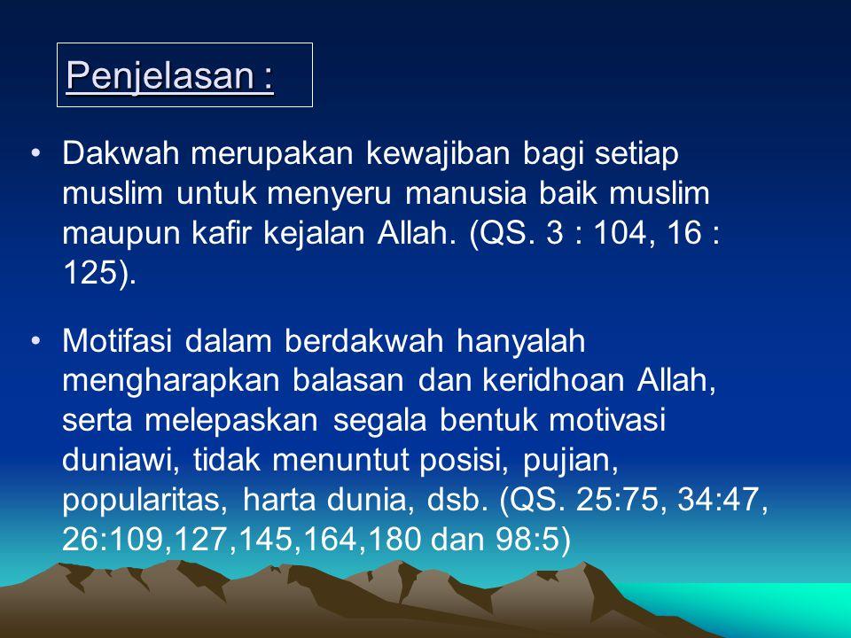 Penjelasan : Dakwah merupakan kewajiban bagi setiap muslim untuk menyeru manusia baik muslim maupun kafir kejalan Allah. (QS. 3 : 104, 16 : 125). Moti