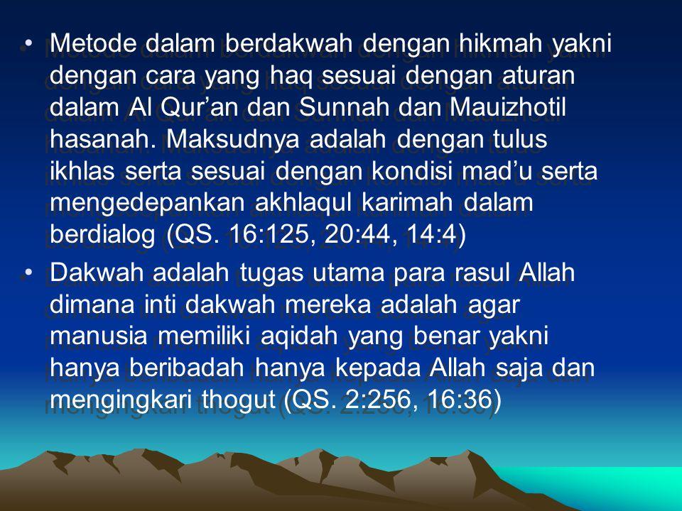 Metode dalam berdakwah dengan hikmah yakni dengan cara yang haq sesuai dengan aturan dalam Al Qur'an dan Sunnah dan Mauizhotil hasanah. Maksudnya adal