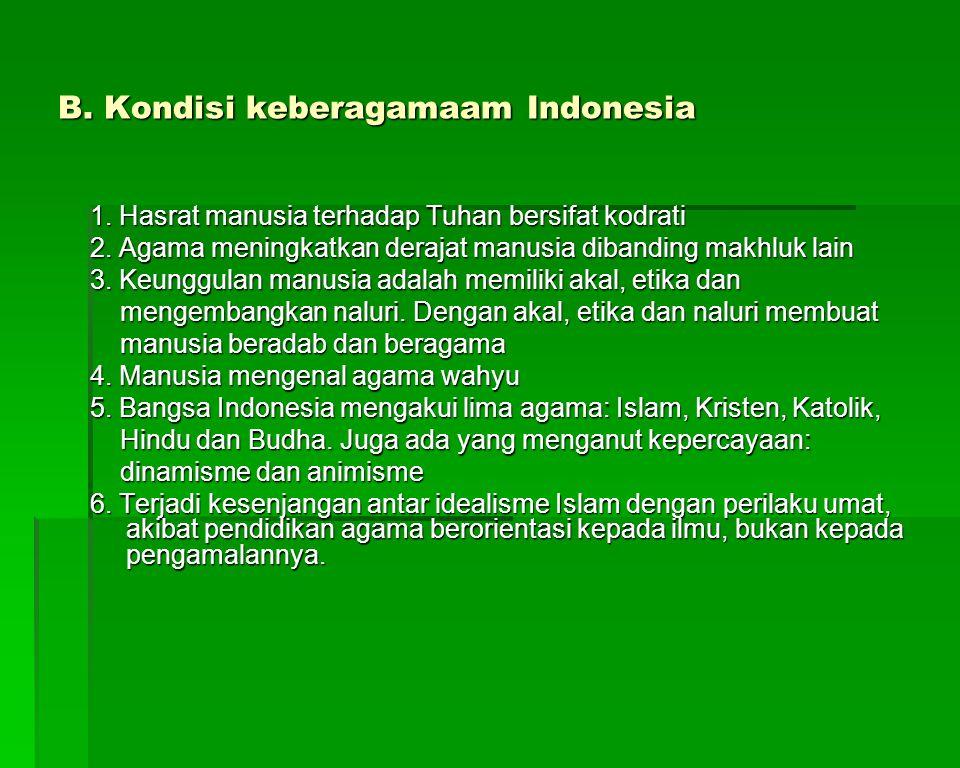 B. Kondisi keberagamaam Indonesia 1. Hasrat manusia terhadap Tuhan bersifat kodrati 2. Agama meningkatkan derajat manusia dibanding makhluk lain 3. Ke