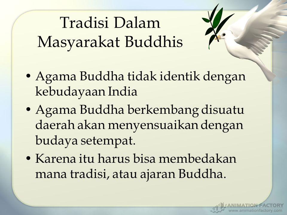 Tradisi Dalam Masyarakat Buddhis Agama Buddha tidak identik dengan kebudayaan India Agama Buddha berkembang disuatu daerah akan menyensuaikan dengan budaya setempat.