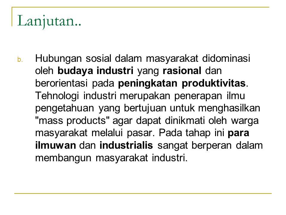 Lanjutan.. b. Hubungan sosial dalam masyarakat didominasi oleh budaya industri yang rasional dan berorientasi pada peningkatan produktivitas. Tehnolog