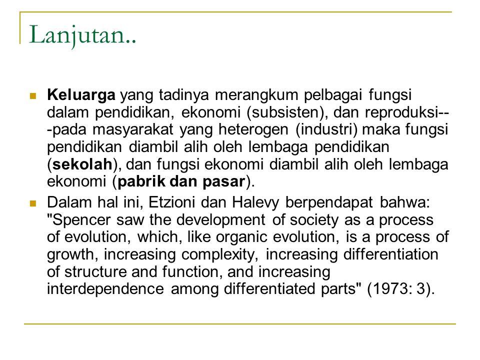 Lanjutan.. Keluarga yang tadinya merangkum pelbagai fungsi dalam pendidikan, ekonomi (subsisten), dan reproduksi-- -pada masyarakat yang heterogen (in