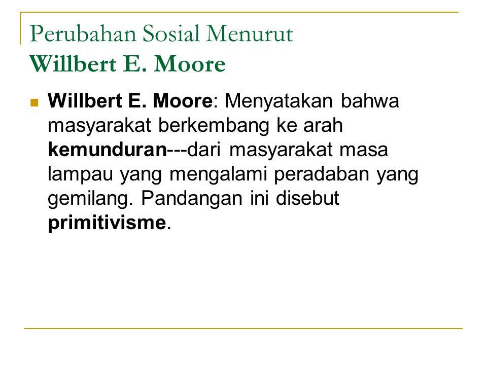 Perubahan Sosial Menurut Willbert E. Moore Willbert E. Moore: Menyatakan bahwa masyarakat berkembang ke arah kemunduran---dari masyarakat masa lampau