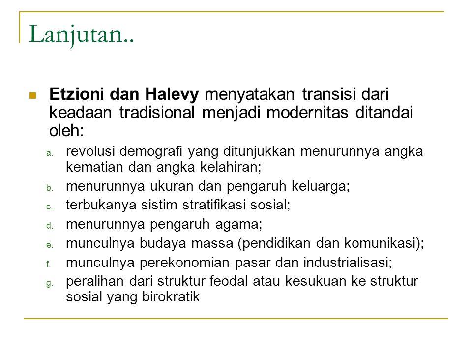 Lanjutan.. Etzioni dan Halevy menyatakan transisi dari keadaan tradisional menjadi modernitas ditandai oleh: a. revolusi demografi yang ditunjukkan me