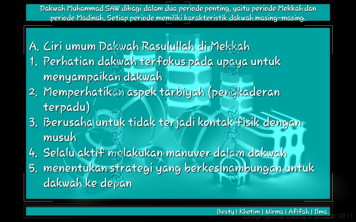 Copyright © Besty's Studio 2011 A.Ciri umum Dakwah Rasulullah di Mekkah 1.Perhatian dakwah terfokus pada upaya untuk menyampaikan dakwah 2.Memperhatikan aspek tarbiyah (pengkaderan terpadu) 3.Berusaha untuk tidak terjadi kontak fisik dengan musuh 4.Selalu aktif melakukan manuver dalam dakwah 5.menentukan strategi yang berkesinambungan untuk dakwah ke depan Besty | Khotim | Nirma | Afifah | Ilma Dakwah Muhammad SAW dibagi dalam dua periode penting, yaitu periode Mekkah dan periode Madinah.