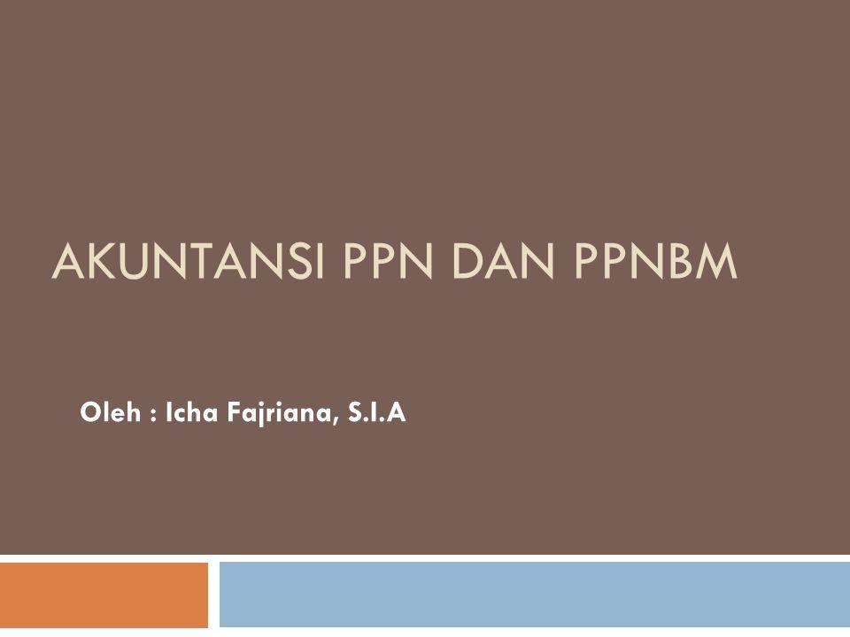 AKUNTANSI PPN DAN PPNBM Oleh : Icha Fajriana, S.I.A
