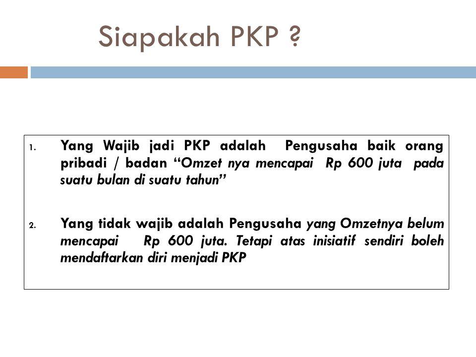 """Siapakah PKP ? 1. Yang Wajib jadi PKP adalah Pengusaha baik orang pribadi / badan """"Omzet nya mencapai Rp 600 juta pada suatu bulan di suatu tahun"""" 2."""