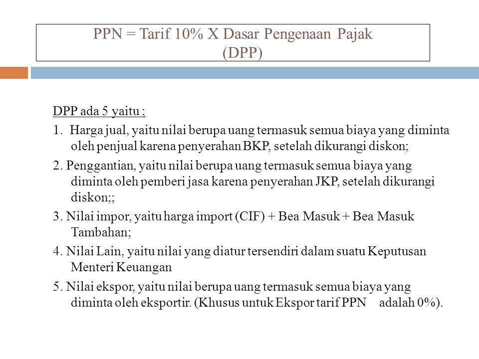 PPN = Tarif 10% X Dasar Pengenaan Pajak (DPP) DPP ada 5 yaitu ; 1. Harga jual, yaitu nilai berupa uang termasuk semua biaya yang diminta oleh penjual