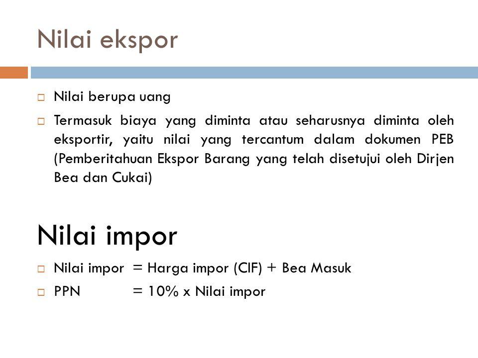 Nilai ekspor  Nilai berupa uang  Termasuk biaya yang diminta atau seharusnya diminta oleh eksportir, yaitu nilai yang tercantum dalam dokumen PEB (P