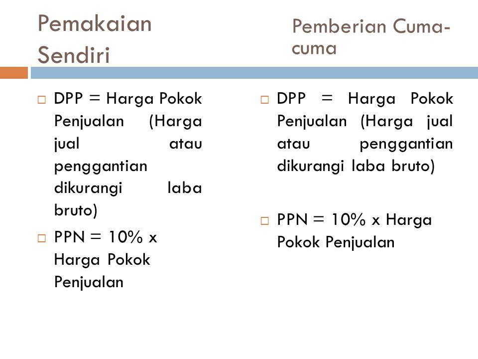 Pemakaian Sendiri  DPP = Harga Pokok Penjualan (Harga jual atau penggantian dikurangi laba bruto)  PPN = 10% x Harga Pokok Penjualan Pemberian Cuma-