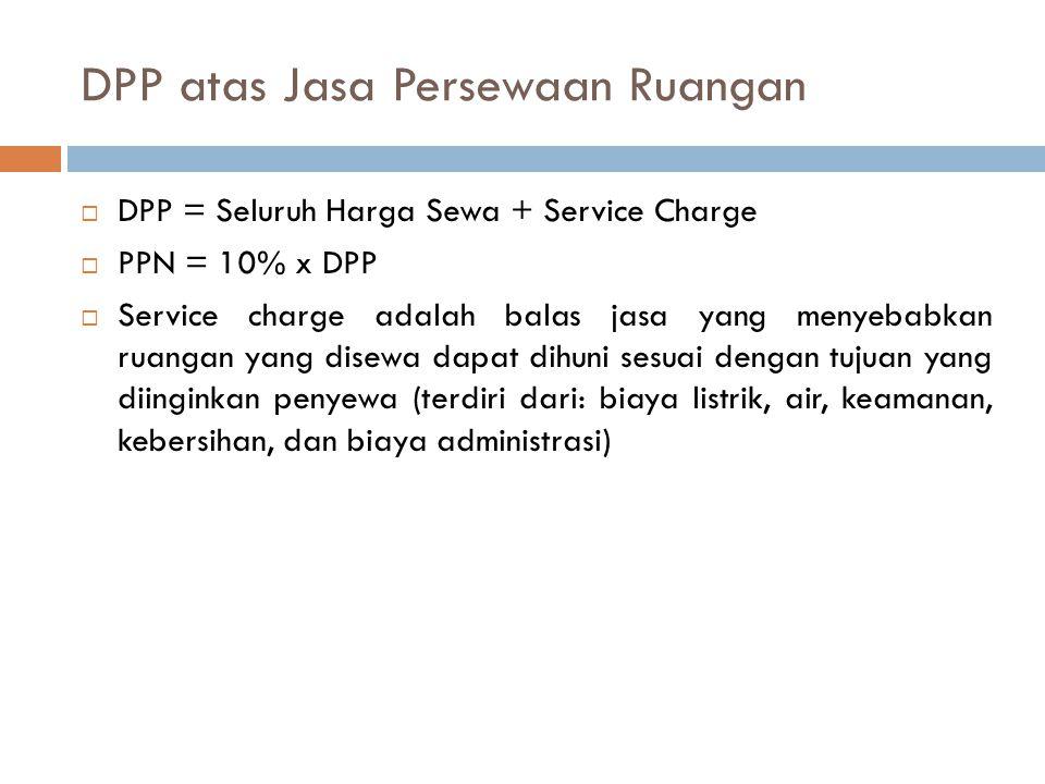 DPP atas Jasa Persewaan Ruangan  DPP = Seluruh Harga Sewa + Service Charge  PPN = 10% x DPP  Service charge adalah balas jasa yang menyebabkan ruan