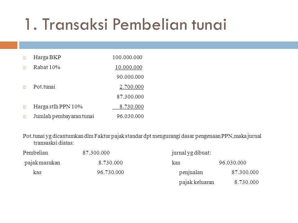 1. Transaksi Pembelian tunai  Harga BKP100.000.000  Rabat 10% 10.000.000 90.000.000  Pot.tunai 2.700.000 87.300.000  Harga stlh PPN 10% 8.730.000