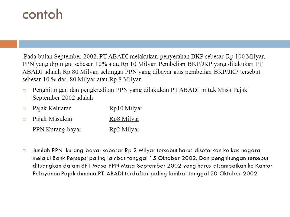 contoh.Pada bulan September 2002, PT ABADI melakukan penyerahan BKP sebesar Rp 100 Milyar, PPN yang dipungut sebesar 10% atau Rp 10 Milyar. Pembelian