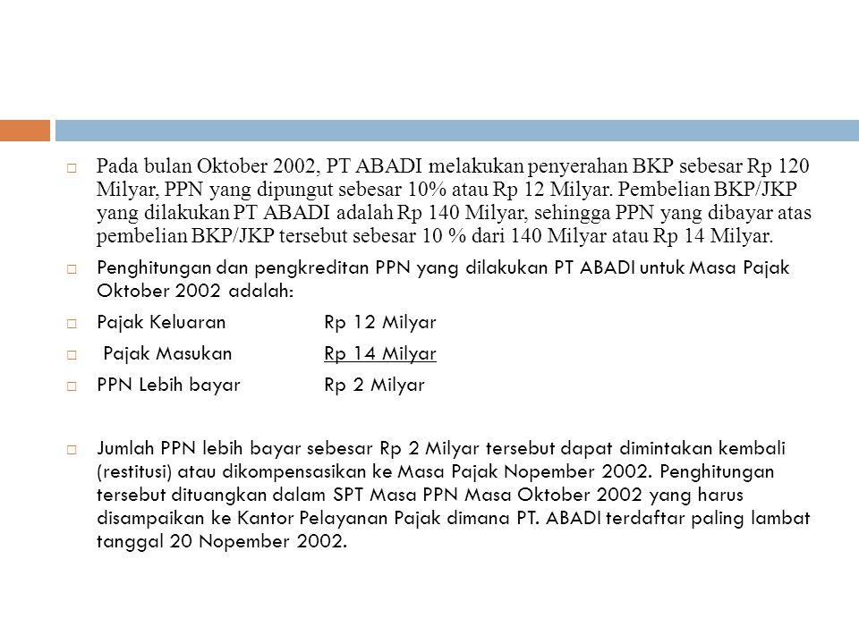  Pada bulan Oktober 2002, PT ABADI melakukan penyerahan BKP sebesar Rp 120 Milyar, PPN yang dipungut sebesar 10% atau Rp 12 Milyar. Pembelian BKP/JKP