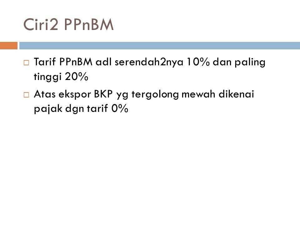 Ciri2 PPnBM  Tarif PPnBM adl serendah2nya 10% dan paling tinggi 20%  Atas ekspor BKP yg tergolong mewah dikenai pajak dgn tarif 0%