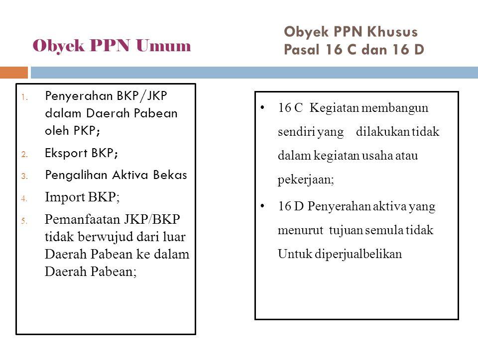 Obyek PPN Umum 1. Penyerahan BKP/JKP dalam Daerah Pabean oleh PKP; 2. Eksport BKP; 3. Pengalihan Aktiva Bekas 4. Import BKP; 5. Pemanfaatan JKP/BKP ti