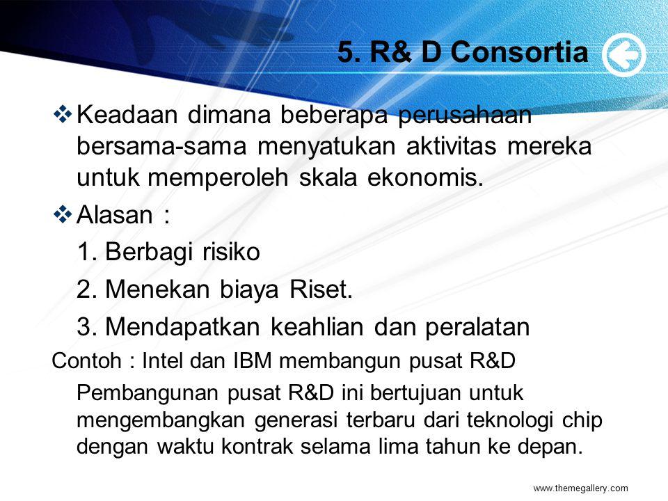 5. R& D Consortia  Keadaan dimana beberapa perusahaan bersama-sama menyatukan aktivitas mereka untuk memperoleh skala ekonomis.  Alasan : 1. Berbagi