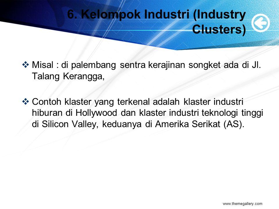 6. Kelompok Industri (Industry Clusters)  Misal : di palembang sentra kerajinan songket ada di Jl. Talang Kerangga,  Contoh klaster yang terkenal ad