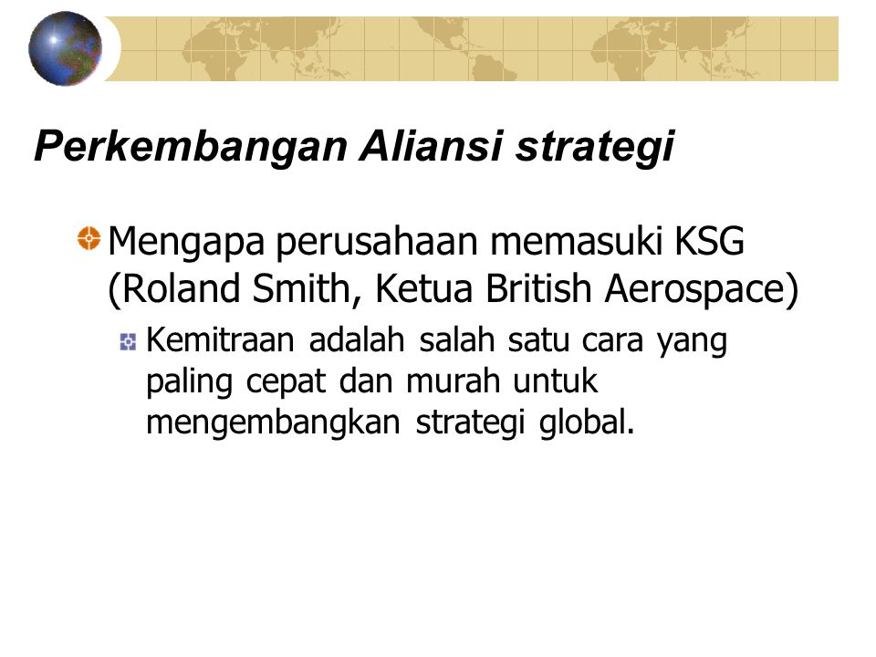 Perkembangan Aliansi strategi Mengapa perusahaan memasuki KSG (Roland Smith, Ketua British Aerospace) Kemitraan adalah salah satu cara yang paling cep