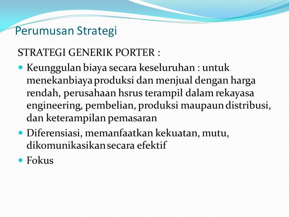Perumusan Strategi STRATEGI GENERIK PORTER : Keunggulan biaya secara keseluruhan : untuk menekanbiaya produksi dan menjual dengan harga rendah, perusa