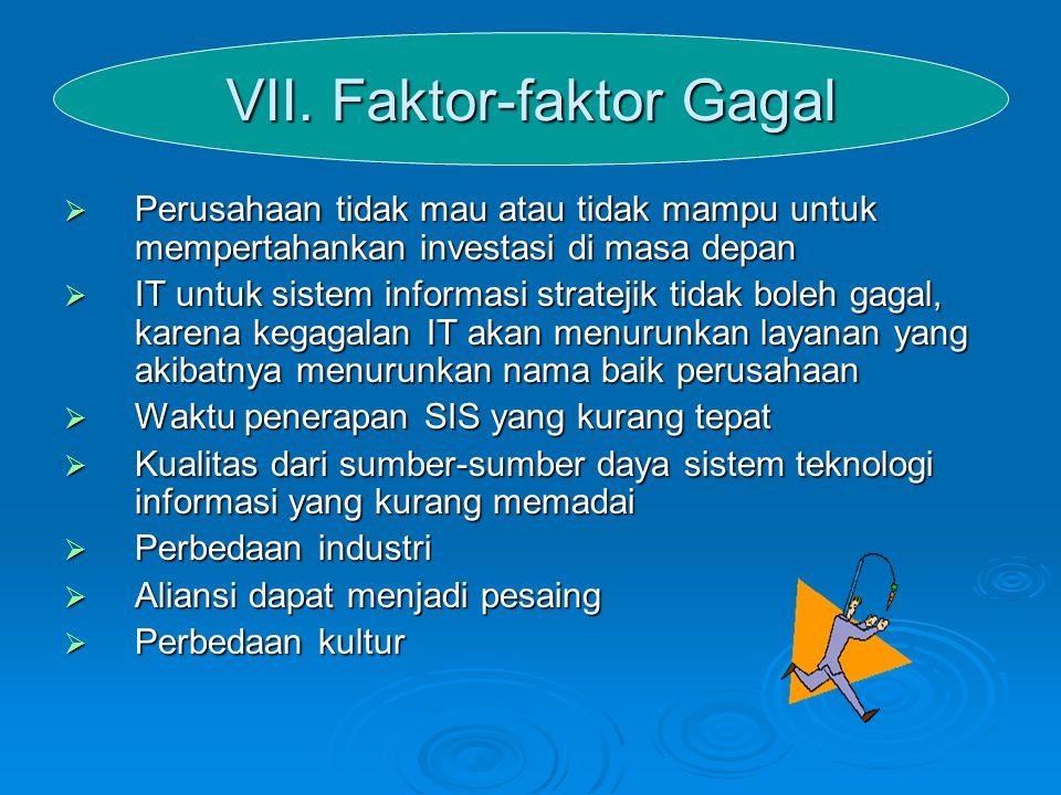 VII. Faktor-faktor Gagal  Perusahaan tidak mau atau tidak mampu untuk mempertahankan investasi di masa depan  IT untuk sistem informasi stratejik ti