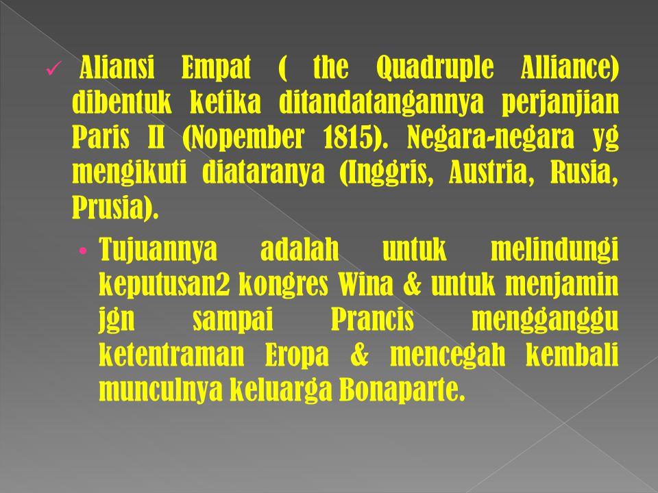 Aliansi Empat ( the Quadruple Alliance) dibentuk ketika ditandatangannya perjanjian Paris II (Nopember 1815). Negara-negara yg mengikuti diataranya (I