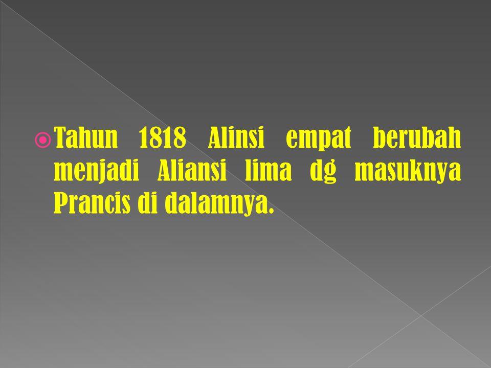  Tahun 1818 Alinsi empat berubah menjadi Aliansi lima dg masuknya Prancis di dalamnya.