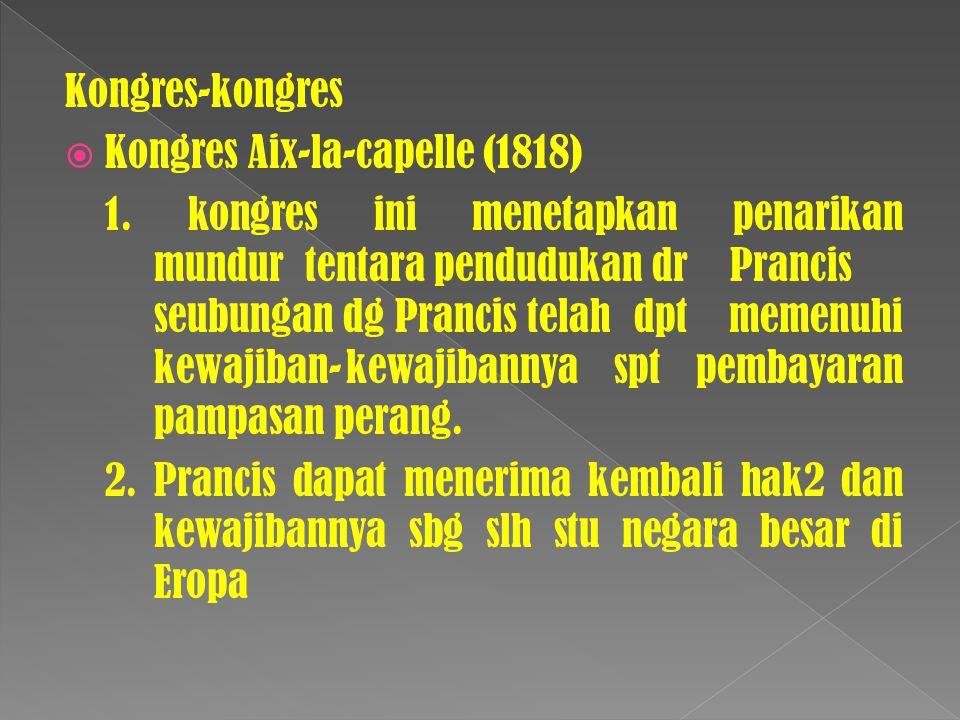 Kongres-kongres  Kongres Aix-la-capelle (1818) 1. kongres ini menetapkan penarikan mundur tentara pendudukan dr Prancis seubungan dg Prancis telah dp