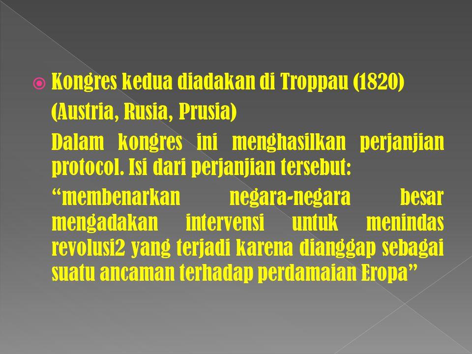  Kongres kedua diadakan di Troppau (1820) (Austria, Rusia, Prusia) Dalam kongres ini menghasilkan perjanjian protocol.