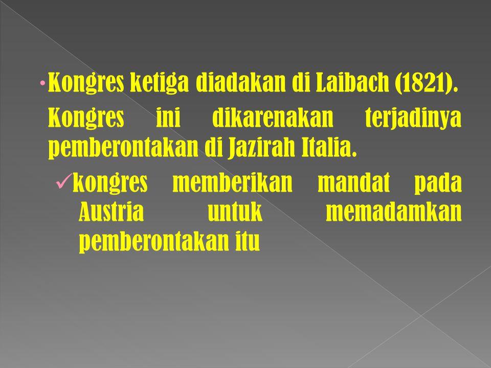  Kongres ketiga diadakan di Laibach (1821). Kongres ini dikarenakan terjadinya pemberontakan di Jazirah Italia. kongres memberikan mandat pada Austri