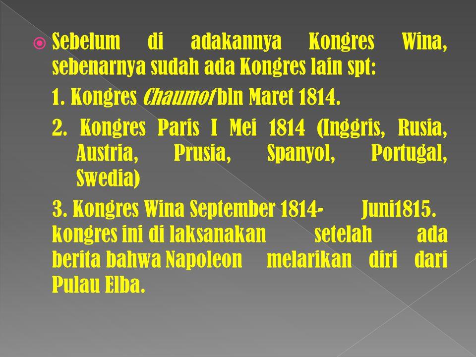  Sebelum di adakannya Kongres Wina, sebenarnya sudah ada Kongres lain spt: 1. Kongres Chaumot bln Maret 1814. 2. Kongres Paris I Mei 1814 (Inggris, R