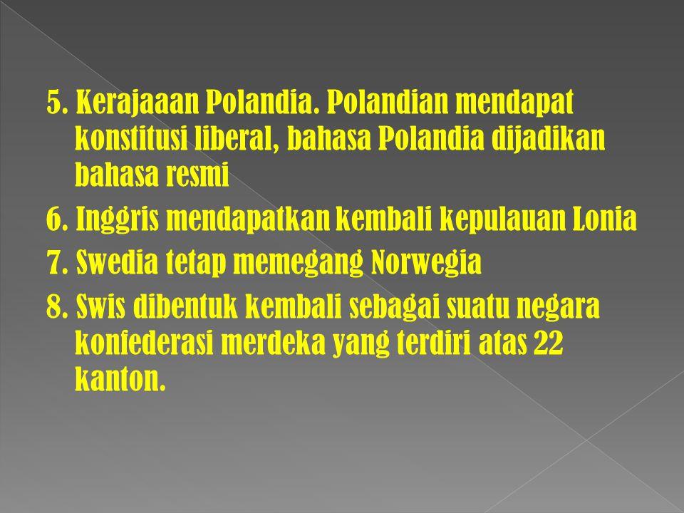 5. Kerajaaan Polandia. Polandian mendapat konstitusi liberal, bahasa Polandia dijadikan bahasa resmi 6. Inggris mendapatkan kembali kepulauan Lonia 7.