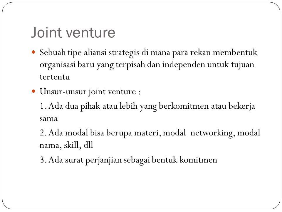 Joint venture Sebuah tipe aliansi strategis di mana para rekan membentuk organisasi baru yang terpisah dan independen untuk tujuan tertentu Unsur-unsur joint venture : 1.