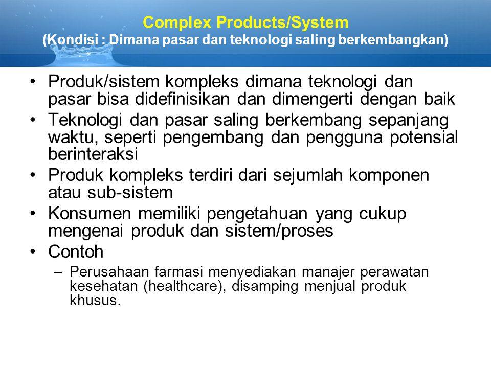 Complex Products/System (Kondisi : Dimana pasar dan teknologi saling berkembangkan) Produk/sistem kompleks dimana teknologi dan pasar bisa didefinisikan dan dimengerti dengan baik Teknologi dan pasar saling berkembang sepanjang waktu, seperti pengembang dan pengguna potensial berinteraksi Produk kompleks terdiri dari sejumlah komponen atau sub-sistem Konsumen memiliki pengetahuan yang cukup mengenai produk dan sistem/proses Contoh –Perusahaan farmasi menyediakan manajer perawatan kesehatan (healthcare), disamping menjual produk khusus.
