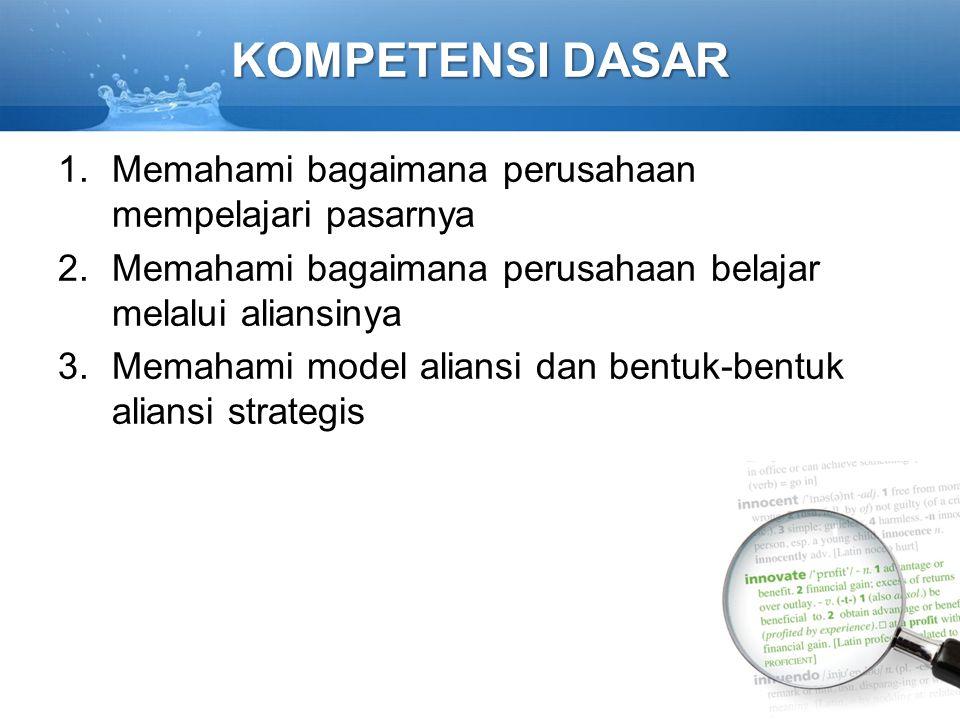 KOMPETENSI DASAR 1.Memahami bagaimana perusahaan mempelajari pasarnya 2.Memahami bagaimana perusahaan belajar melalui aliansinya 3.Memahami model aliansi dan bentuk-bentuk aliansi strategis