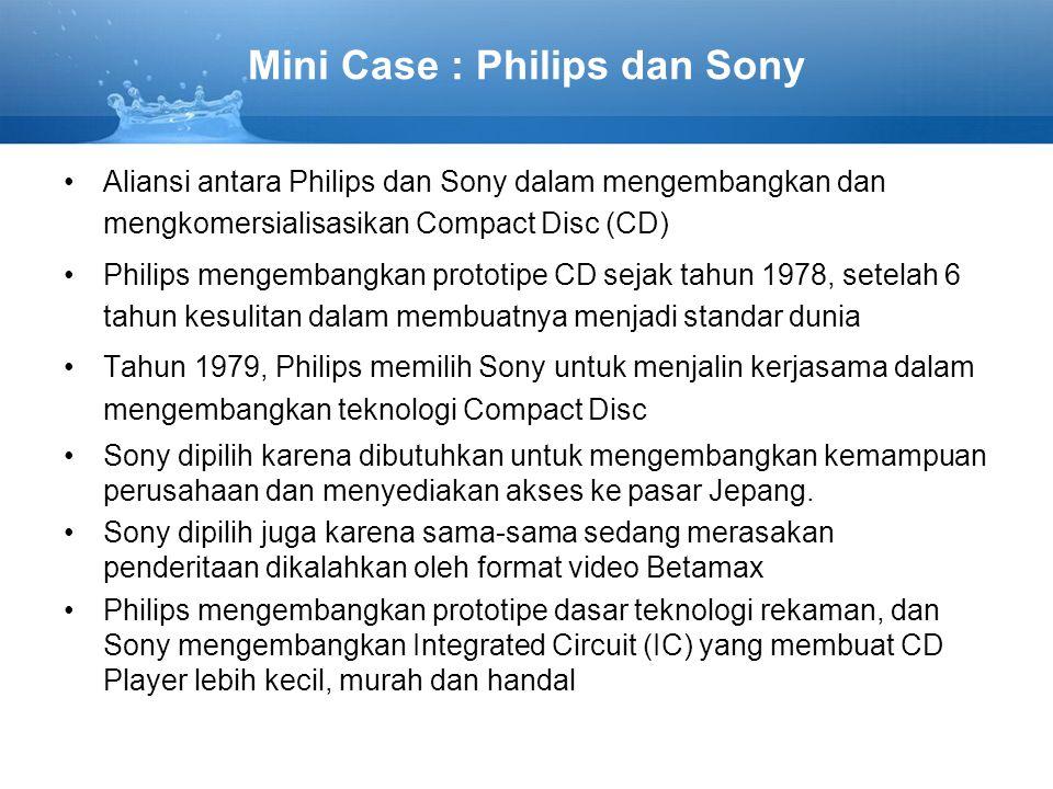 Mini Case : Philips dan Sony Aliansi antara Philips dan Sony dalam mengembangkan dan mengkomersialisasikan Compact Disc (CD) Philips mengembangkan prototipe CD sejak tahun 1978, setelah 6 tahun kesulitan dalam membuatnya menjadi standar dunia Tahun 1979, Philips memilih Sony untuk menjalin kerjasama dalam mengembangkan teknologi Compact Disc Sony dipilih karena dibutuhkan untuk mengembangkan kemampuan perusahaan dan menyediakan akses ke pasar Jepang.