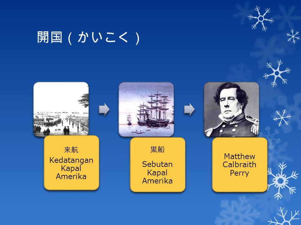 開国(かいこく) 来航 Kedatangan Kapal Amerika 黒船 Sebutan Kapal Amerika Matthew Calbraith Perry